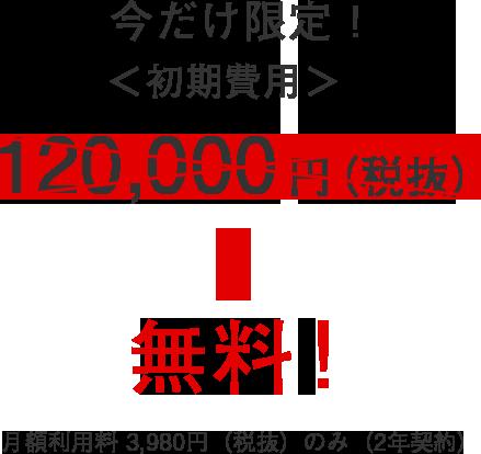 今だけ限定! <初期費用> 120,000円(税抜)→ 無料!月額利用料 3,980円のみ(2年契約)