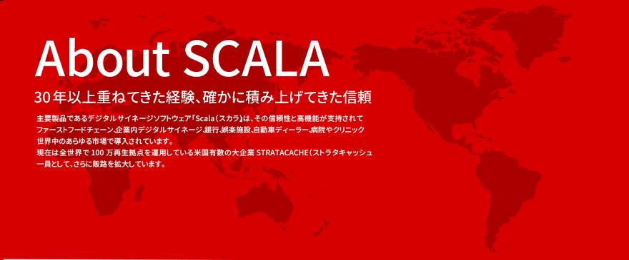 About SCALA 30年以上重ねてきた経験、確かに積み上げてきた信頼